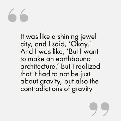 """It was like a shining jewel city, and I said, 'Okay.' And I was like, 'But I want to make an earthbound architecture.' But I realized that it had to not be just about gravity, but also the contradictions of gravity.""]"