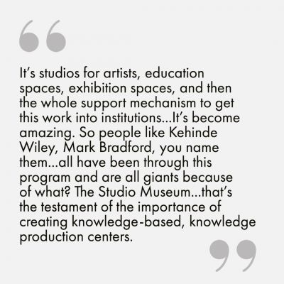 """It's studios for artists, education spaces, exhibition spaces, and then the whole support mechanism to get this work into institutions...It's become amazing. So people like Kehinde Wiley, Mark Bradford, you name them--all have been through this program and are all giants because of what? The Studio Museum...that's the testament of the importance of creating knowledge-based, knowledge production centers.""]"