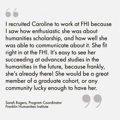 """I recruited Caroline to work at FHI because I saw how enthusiastic she was about humanities scholarship, and how well she was able to communicate about it. She fit right in at the FHI. It's easy to see her succeeding at advanced studies in the humanities in the future, because frankly, she's already there! She would be a great member of a graduate cohort, or any community lucky enough to have her."" - Sarah Rogers, Program Coordinator, Franklin Humanities Institute"