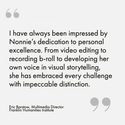 """I have always been impressed by Nonnie's dedication to personal excellence. From video editing to recording b-roll to developing her own voice in visual storytelling, she has embraced every challenge with impeccable distinction."" - Eric Barstow, Multimedia Director, Franklin Humanities Institute"