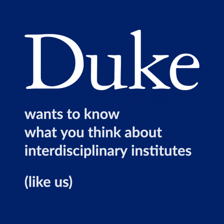 Duke wants to know what you think about interdisciplinary institutes (like us)