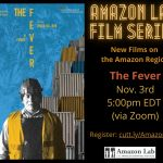 """Image: a flier with the heading """"Amazon Film Series: New Films on the Amazon Region"""" on """"November 3, 5-7pm EDT, The Fever (2019)"""" Image of a construction worker wearing a hard hat and a yellow vest, with his eyes closed, against a blue background and a stack of container at a container shipping yard."""